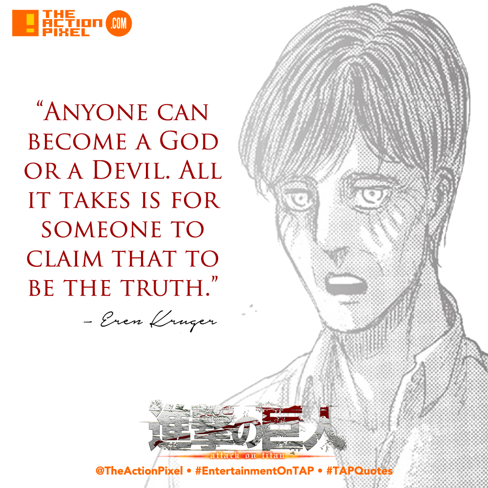 TAPQuotes, attack on titan ,eren kruger, aot, manga, quotes, quote, quotable, the action pixel ,entertainment on tap, anyone can become a god or a devil. all it takes is for someone to claim that to be the truth,